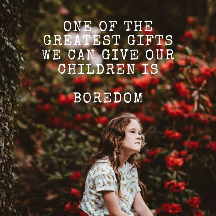 One of the greatest gifts we can ever give our children is... Boredom